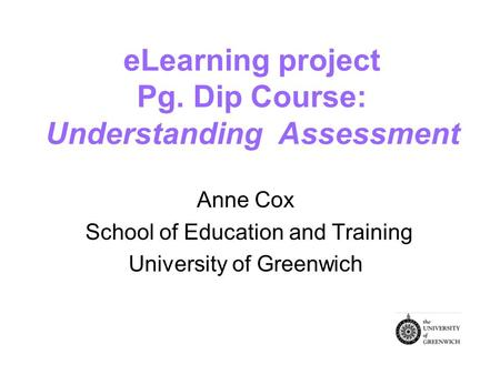 eLearning project Pg. Dip Course: Understanding Assessment Anne Cox School of Education and Training University of Greenwich.