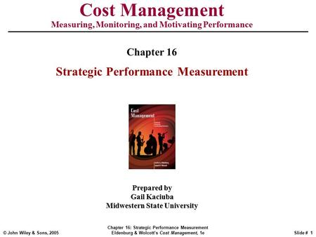 © John Wiley & Sons, 2005 Chapter 16: Strategic Performance Measurement Eldenburg & Wolcott's Cost Management, 1eSlide # 1 Cost Management Measuring, Monitoring,