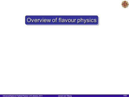 Advanced topics in Particle Physics: LHC physics, 2011 Jeroen van Tilburg 1/55 Overview of flavour physics.