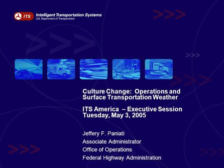 Culture Change: Operations and Surface Transportation Weather ITS America – Executive Session Tuesday, May 3, 2005 Jeffery F. Paniati Associate Administrator.