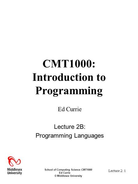 School of Computing Science CMT1000 Ed Currie © Middlesex University Lecture 2: 1 CMT1000: Introduction to Programming Ed Currie Lecture 2B: Programming.