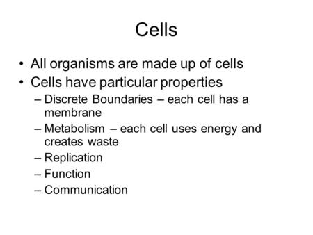 Cells All organisms are made up of cells Cells have particular properties –Discrete Boundaries – each cell has a membrane –Metabolism – each cell uses.