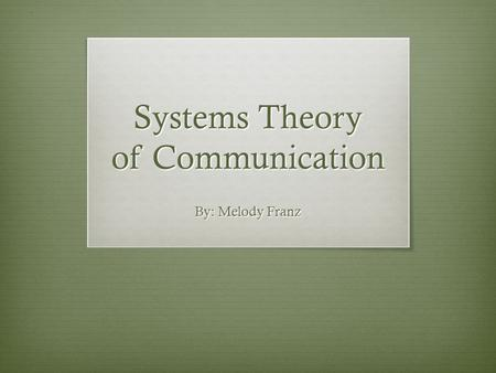 Systems Theory of Communication By: Melody Franz.