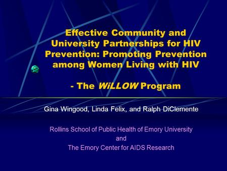 Effective Community and University Partnerships for HIV Prevention: Promoting Prevention among Women Living with HIV - The WiLLOW Program Gina Wingood,