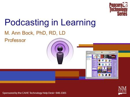 Sponsored by the CAHE Technology Help Desk 646-3305 Podcasting in Learning M. Ann Bock, PhD, RD, LD Professor.