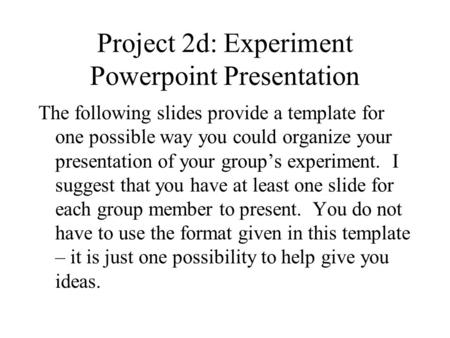Project 2d: Experiment Powerpoint Presentation The following slides provide a template for one possible way you could organize your presentation of your.