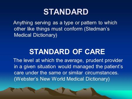 STANDARD Anything serving as a type or pattern to which other like things must conform (Stedman's Medical Dictionary) STANDARD OF CARE The level at which.