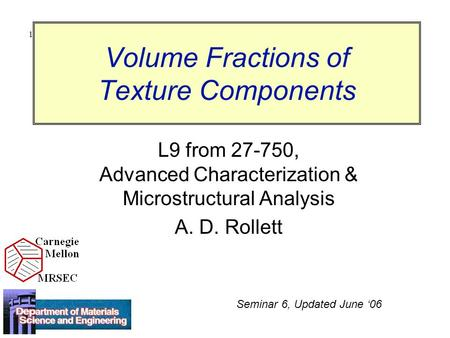 1 Volume Fractions of Texture Components L9 from 27-750, Advanced Characterization & Microstructural Analysis A. D. Rollett Seminar 6, Updated June '06.
