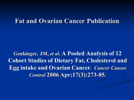 Fat and Ovarian Cancer Publication Genkinger, JM, et al.. Cancer Causes Control 2006 Apr;17(3):273-85. Genkinger, JM, et al. A Pooled Analysis of 12 Cohort.