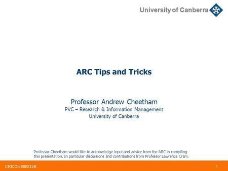 CRICOS #00212K 1 University of Canberra ARC Tips and Tricks Professor Andrew Cheetham PVC – Research & Information Management University of Canberra Professor.