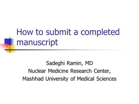 How to submit a completed manuscript Sadeghi Ramin, MD Nuclear Medicine Research Center, Mashhad University of Medical Sciences.