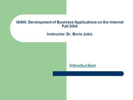 IS400: Development of Business Applications on the Internet Fall 2004 Instructor: Dr. Boris Jukic <strong>Introduction</strong>.