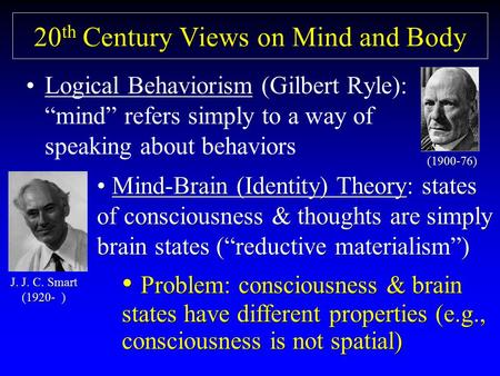 "20 th Century Views on Mind and Body Logical Behaviorism (Gilbert Ryle): ""mind"" refers simply to a way of speaking about behaviors (1900-76) Mind-Brain."