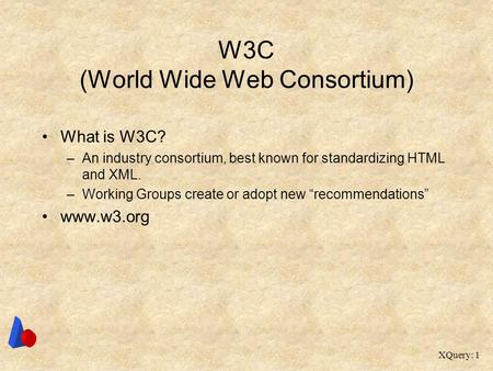 XQuery: 1 W3C (World Wide Web Consortium) What is W3C? –An industry consortium, best known for standardizing HTML and XML. –Working Groups create or adopt.