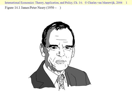 International Economics: Theory, Application, and Policy, Ch. 14;  Charles van Marrewijk, 2006 1 Figure 14.1 James Peter Neary (1950 – )