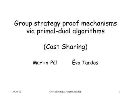 14 Oct 03Cost sharing & Approximation1 Group strategy proof mechanisms via primal-dual algorithms (Cost Sharing) Martin PálÉva Tardos.