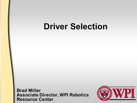 Driver Selection Brad Miller Associate Director, WPI Robotics Resource Center.