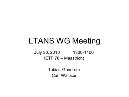 LTANS WG Meeting July 30, 2010 1300-1400 IETF 78 – Maastricht Tobias Gondrom Carl Wallace.
