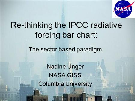Re-thinking the IPCC radiative forcing bar chart: The sector based paradigm Nadine Unger NASA GISS Columbia University.
