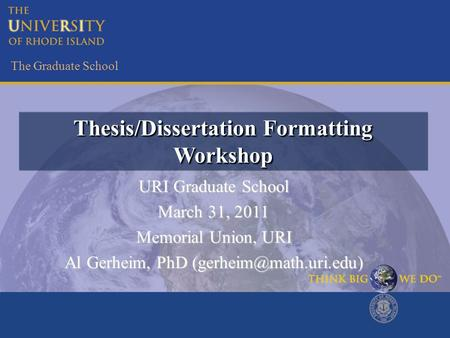 The Graduate School Thesis/Dissertation Formatting Workshop URI Graduate School March 31, 2011 Memorial Union, URI Al Gerheim, PhD