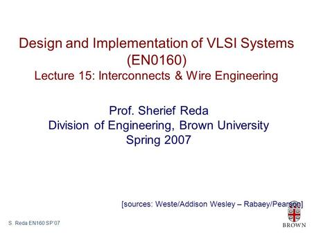 S. Reda EN160 SP'07 Design and Implementation of VLSI Systems (EN0160) Lecture 15: Interconnects & Wire Engineering Prof. Sherief Reda Division of Engineering,