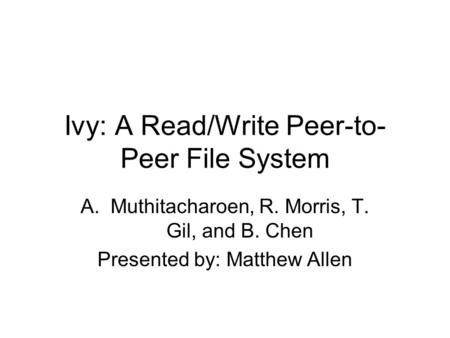 Ivy: A Read/Write Peer-to- Peer File System A.Muthitacharoen, R. Morris, T. Gil, and B. Chen Presented by: Matthew Allen.