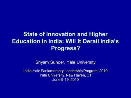 State of Innovation and Higher Education in India: Will It Derail India's Progress? Shyam Sunder, Yale University India-Yale Parliamentary Leadership Program,