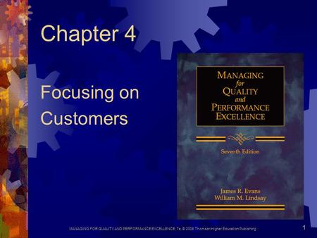 MANAGING FOR QUALITY AND PERFORMANCE EXCELLENCE, 7e, © 2008 Thomson Higher Education Publishing 1 Chapter 4 Focusing on Customers.
