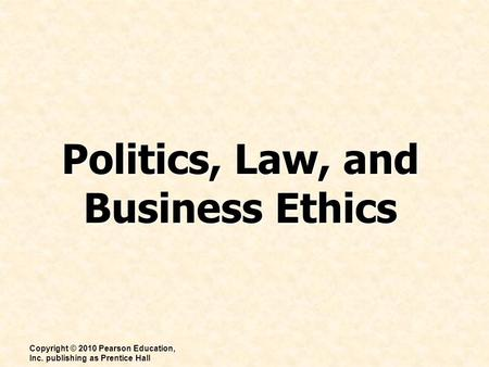 Politics, Law, and Business Ethics Copyright © 2010 Pearson Education, Inc. publishing as Prentice Hall.