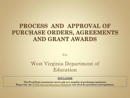 For West Virginia Department of Education DISCLAIMER This PowerPoint presentation serves only as a snapshot of purchasing regulations. Please visit the.