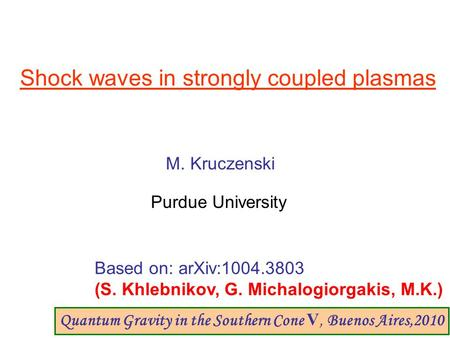 Shock waves in strongly coupled plasmas M. Kruczenski Purdue University Based on: arXiv:1004.3803 (S. Khlebnikov, G. Michalogiorgakis, M.K.) Quantum Gravity.