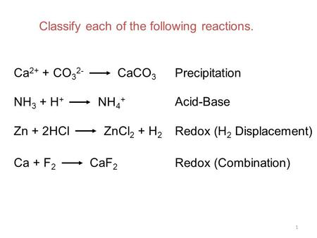 1 Ca 2+ + CO 3 2- CaCO 3 NH 3 + H + NH 4 + Zn + 2HCl ZnCl 2 + H 2 Ca + F 2 CaF 2 Precipitation Acid-Base Redox (H 2 Displacement) Redox (Combination) Classify.
