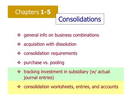 Chapters 1-5 Consolidations vgeneral info on business combinations vacquisition with dissolution vconsolidation requirements vpurchase vs. pooling vtracking.