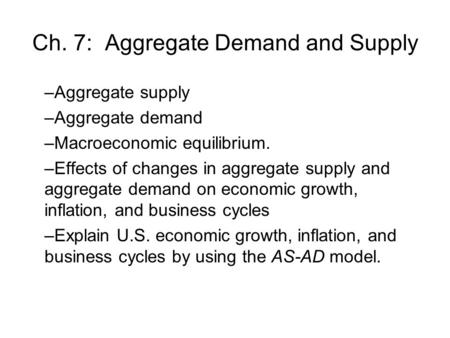 Ch. 7: Aggregate Demand and Supply –Aggregate supply –Aggregate demand –Macroeconomic equilibrium. –Effects of changes in aggregate supply and aggregate.