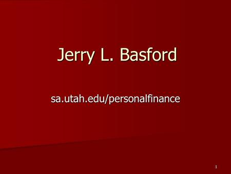 1 Jerry L. Basford sa.utah.edu/personalfinance. 2 Top Priorities Get out of debt. Get out of debt. –National credit debts is at $970 billion, 50% higher.