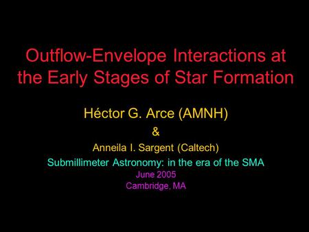 Outflow-Envelope Interactions at the Early Stages of Star Formation Héctor G. Arce (AMNH) & Anneila I. Sargent (Caltech) Submillimeter Astronomy: in the.