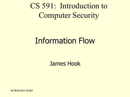 6/18/2015 4:21 AM Information Flow James Hook CS 591: Introduction to Computer Security.