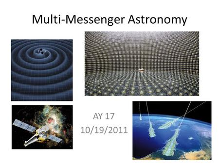 Multi-Messenger Astronomy AY 17 10/19/2011. Outline What is Multi-messenger astronomy? Photons Cosmic Rays Neutrinos Gravity-Waves Sample-Return.