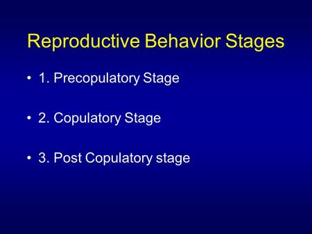 Reproductive Behavior Stages 1. Precopulatory Stage 2. Copulatory Stage 3. Post Copulatory stage.