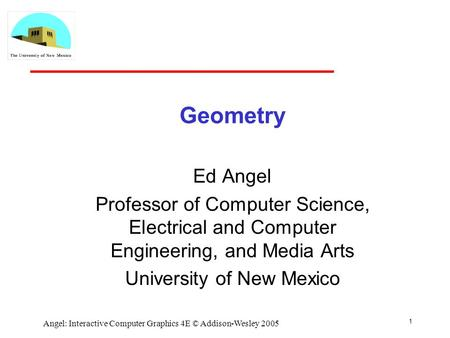 1 Angel: Interactive Computer Graphics 4E © Addison-Wesley 2005 Geometry Ed Angel Professor of Computer Science, Electrical and Computer Engineering, and.