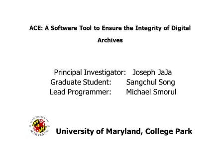 ACE: A Software Tool to Ensure the Integrity of Digital Archives Principal Investigator: Joseph JaJa Graduate Student: Sangchul Song Lead Programmer: Michael.