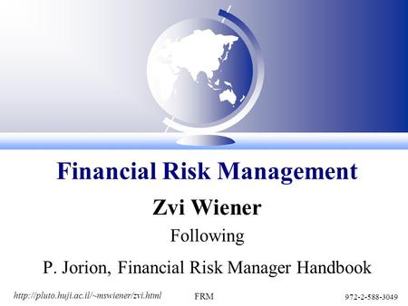972-2-588-3049 FRM Zvi Wiener Following P. Jorion, Financial Risk Manager Handbook Financial Risk Management.