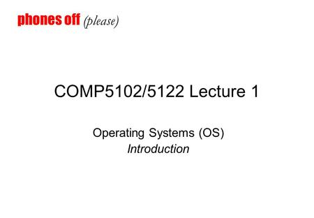COMP5102/5122 Lecture 1 Operating Systems (OS) Introduction phones off (please)