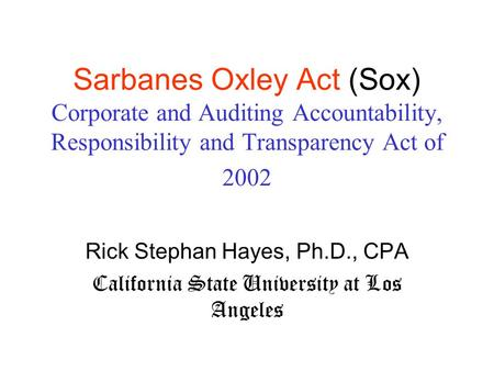 Sarbanes Oxley Act (Sox) Corporate and Auditing Accountability, Responsibility and Transparency Act of 2002 Rick Stephan Hayes, Ph.D., CPA California State.