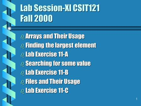 1 Lab Session-XI CSIT121 Fall 2000 b Arrays and Their Usage b Finding the largest element b Lab Exercise 11-A b Searching for some value b Lab Exercise.