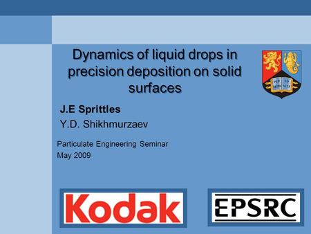 Dynamics of liquid drops in precision deposition on solid surfaces J.E Sprittles Y.D. Shikhmurzaev Particulate Engineering Seminar May 2009.