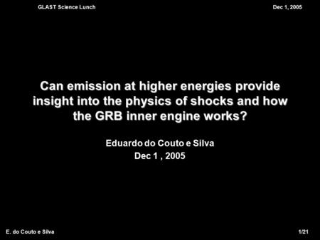 GLAST Science LunchDec 1, 2005 E. do Couto e Silva 1/21 Can emission at higher energies provide insight into the physics of shocks and how the GRB inner.