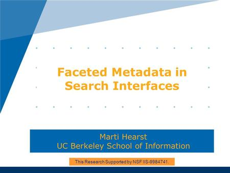 Faceted Metadata in Search Interfaces Marti Hearst UC Berkeley School of Information This Research Supported by NSF IIS-9984741.
