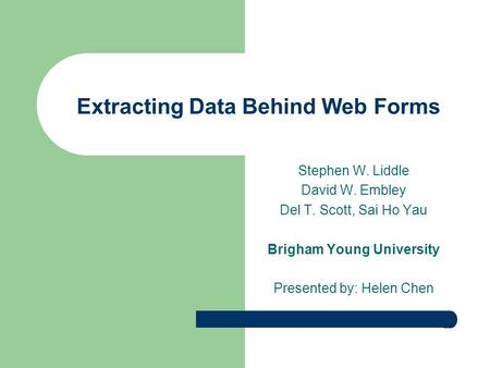 Extracting Data Behind Web Forms Stephen W. Liddle David W. Embley Del T. Scott, Sai Ho Yau Brigham Young University Presented by: Helen Chen.