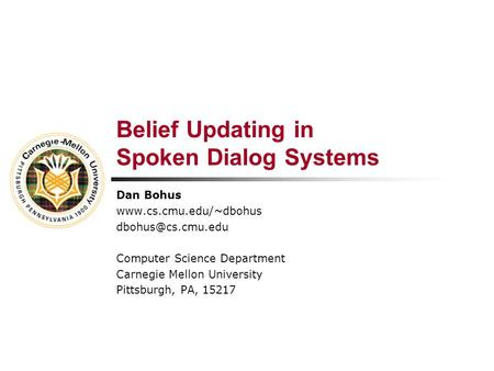 Belief Updating in Spoken Dialog Systems Dan Bohus  Computer Science Department Carnegie Mellon University Pittsburgh,